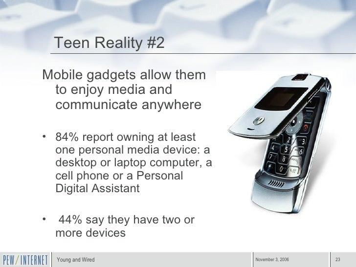 Teen Reality #2 <ul><li>Mobile gadgets allow them to enjoy media and communicate anywhere </li></ul><ul><li>84% report own...