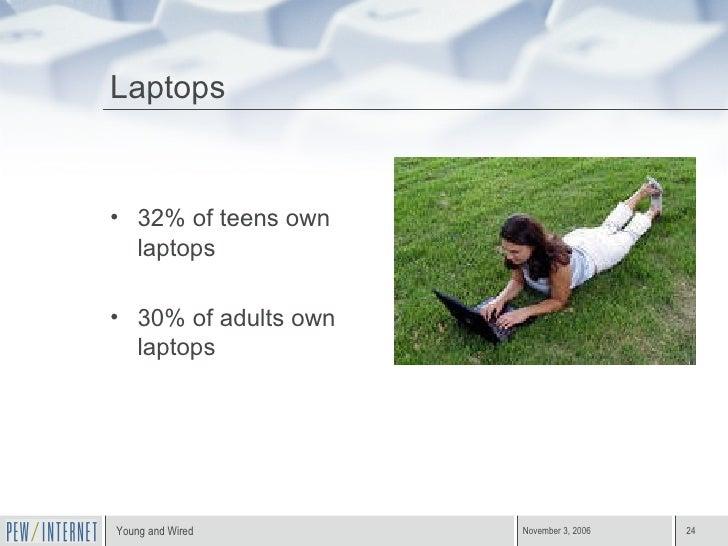 Laptops <ul><li>32% of teens own laptops </li></ul><ul><li>30% of adults own laptops </li></ul>