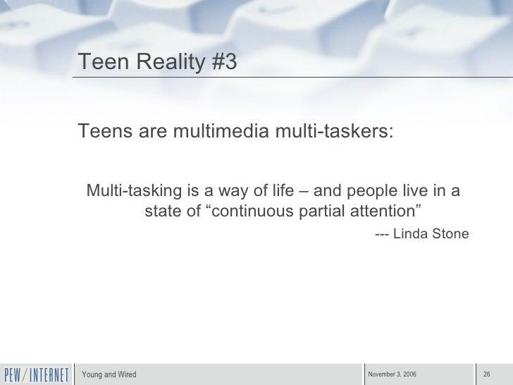 Teen Reality #3 <ul><li>Teens are multimedia multi-taskers: </li></ul><ul><li>Multi-tasking is a way of life – and people ...