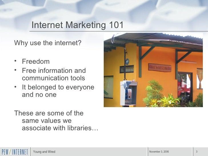 Internet Marketing 101 <ul><li>Why use the internet? </li></ul><ul><li>Freedom </li></ul><ul><li>Free information and comm...