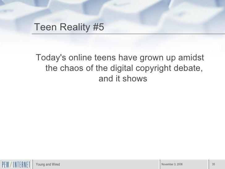 Teen Reality #5 <ul><li>Today's online teens have grown up amidst the chaos of the digital copyright debate, and it shows ...