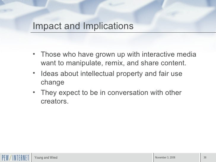 Impact and Implications <ul><li>Those who have grown up with interactive media want to manipulate, remix, and share conten...