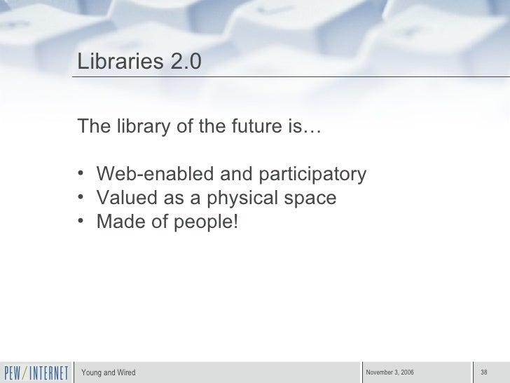 Libraries 2.0 <ul><li>The library of the future is… </li></ul><ul><li>Web-enabled and participatory </li></ul><ul><li>Valu...