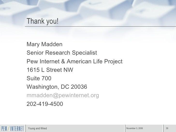 Thank you! <ul><li>Mary Madden </li></ul><ul><li>Senior Research Specialist </li></ul><ul><li>Pew Internet & American Life...