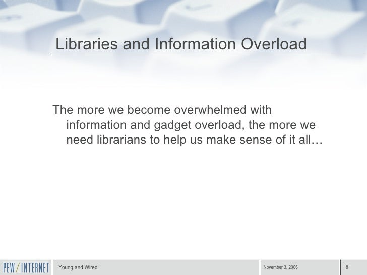 Libraries and Information Overload <ul><li>The more we become overwhelmed with information and gadget overload, the more w...