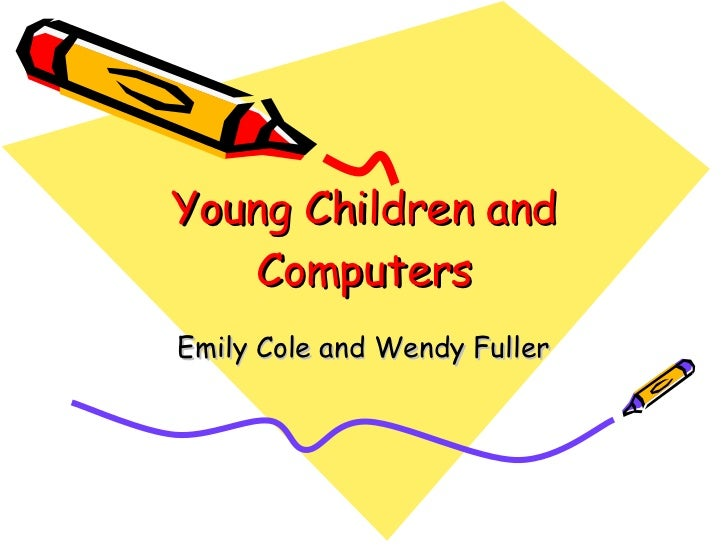 Young Children and Computers Emily Cole and Wendy Fuller
