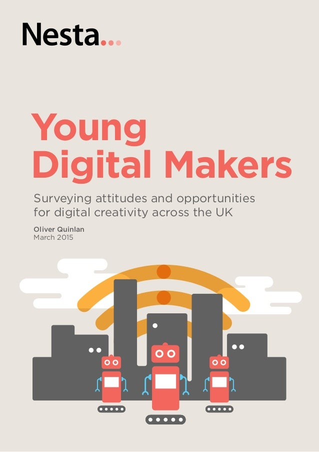 Young Digital Makers Surveying attitudes and opportunities for digital creativity across the UK Oliver Quinlan March 2015