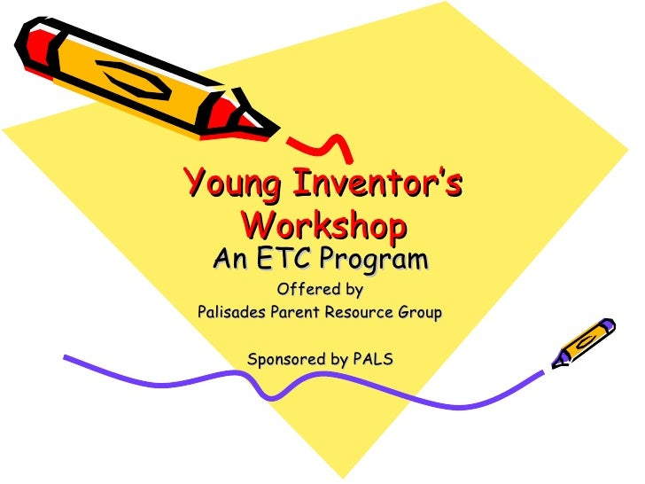 Young Inventor's Workshop An ETC Program Offered by Palisades Parent Resource Group Sponsored by PALS