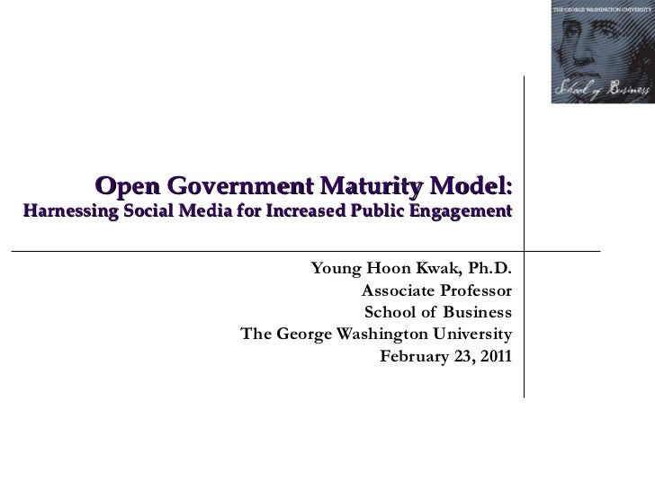Open Government Maturity Model:  Harnessing Social Media for Increased Public Engagement Young Hoon Kwak, Ph.D. Associa...