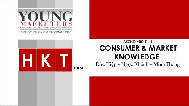 Consumer & Market Knowledge ELITE DEVELOPMENT PROGRAM 2015 Assignment 4.1 ASSIGNMENT 4.1 CONSUMER & MARKET KNOWLEDGE Đức H...