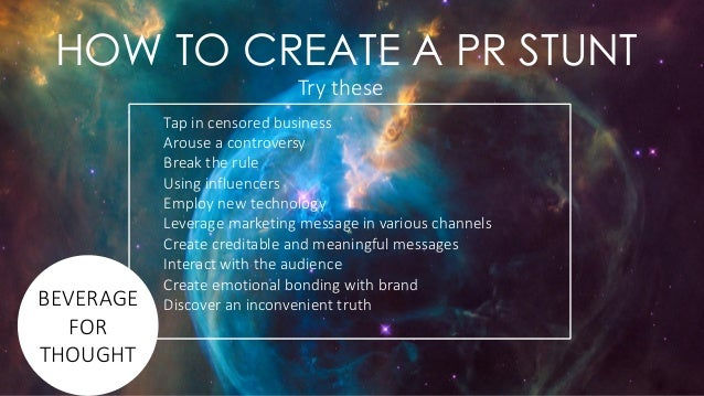 HOW TO CREATE A PR STUNT Tap in censored business Arouse a controversy Break the rule Using influencers Employ new technol...