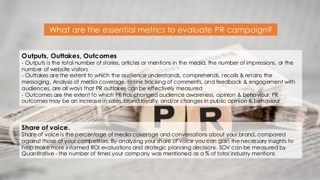 What are the essential metrics to evaluate PR campaign? Share of voice. Share of voice is the percentage of media coverage...
