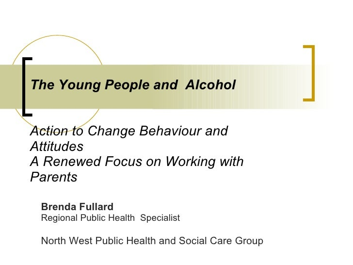The Young People and  Alcohol    Action to Change Behaviour and Attitudes A Renewed Focus on Working with Parents Brenda F...