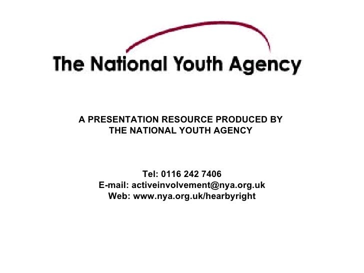 A PRESENTATION RESOURCE PRODUCED BY  THE NATIONAL YOUTH AGENCY  Tel: 0116 242 7406 E-mail: activeinvolvement@nya.org.uk  W...