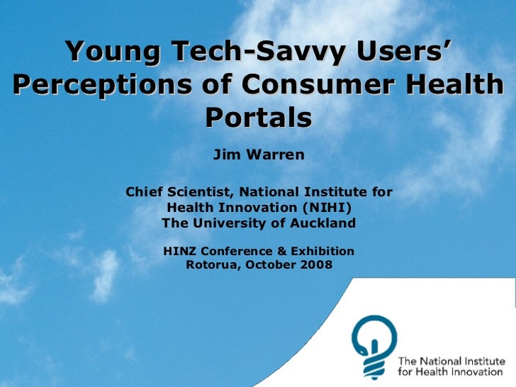 Young Tech-Savvy Users' Perceptions of Consumer Health Portals Jim Warren Chief Scientist, National Institute for Health I...