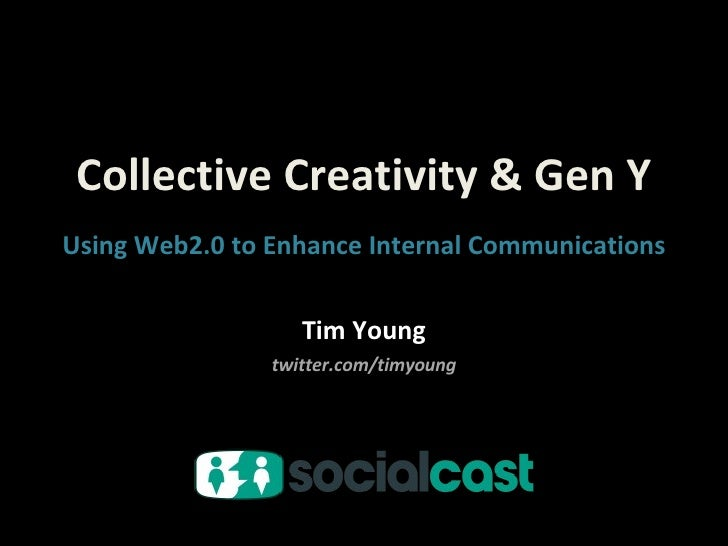 Collective Creativity & Gen Y Tim Young twitter.com/timyoung Using Web2.0 to Enhance Internal Communications