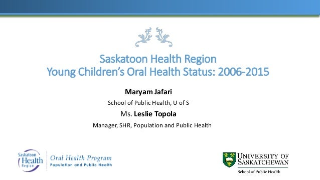 Saskatoon Health Region Young Children's Oral Health Status: 2006-2015 Maryam Jafari School of Public Health, U of S Ms. L...