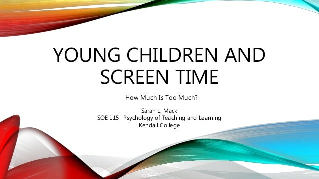 YOUNG CHILDREN AND SCREEN TIME How Much Is Too Much? Sarah L. Mack SOE 115- Psychology of Teaching and Learning Kendall Co...