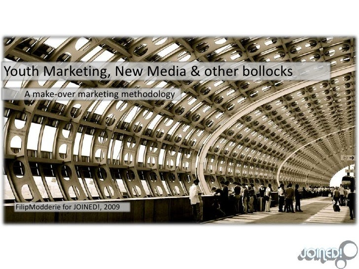 Youth Marketing, New Media & other bollocks<br />	A make-over marketing methodology<br />FilipModderie for JOINED!, 2009<b...