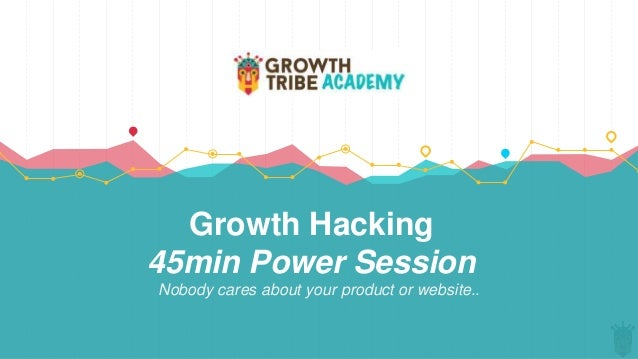 Growth Hacking 45min Power Session Nobody cares about your product or website..
