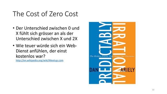 The Cost of Zero Cost • Der Unterschied zwischen 0 und X fühlt sich grösser an als der Unterschied zwischen X und 2X • Wie...