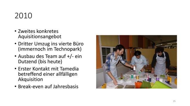 2010 • Zweites konkretes Aquisitionsangebot • Dritter Umzug ins vierte Büro (immernoch im Technopark) • Ausbau des Team au...