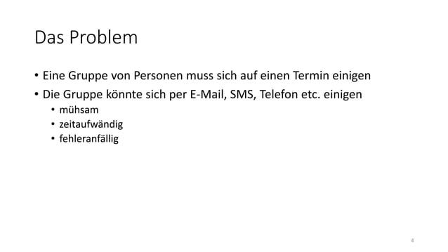 Das Problem • Eine Gruppe von Personen muss sich auf einen Termin einigen • Die Gruppe könnte sich per E-Mail, SMS, Telefo...