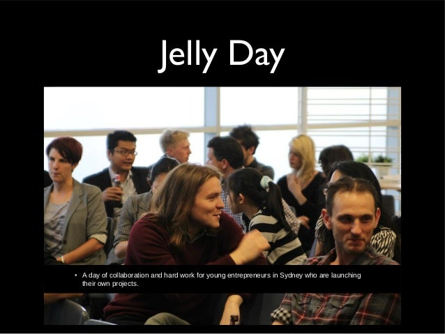 Jelly Day• A day of collaboration and hard work for young entrepreneurs in Sydney who are launchingtheir own projects.