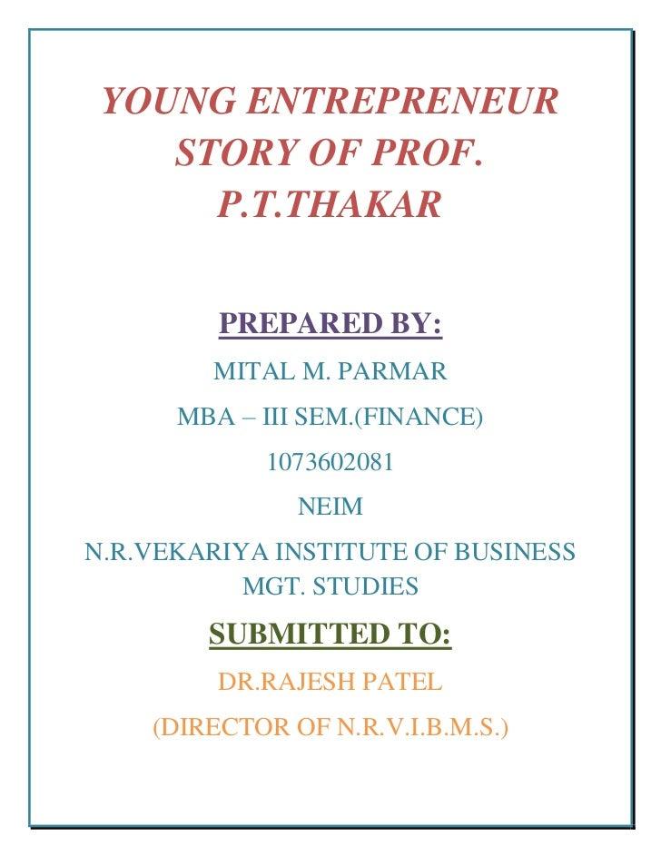 YOUNG ENTREPRENEUR    STORY OF PROF.      P.T.THAKAR         PREPARED BY:        MITAL M. PARMAR      MBA – III SEM.(FINAN...