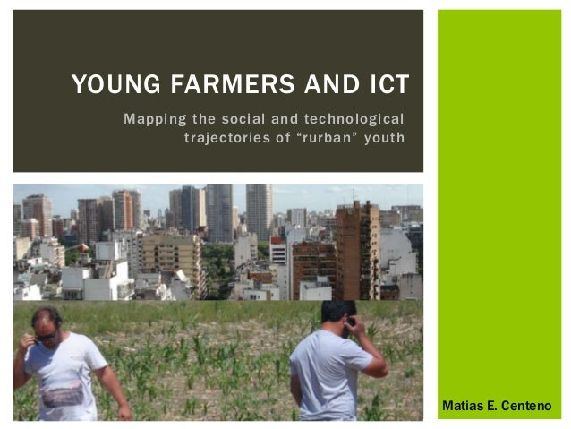 """YOUNG FARMERS AND ICT  Mapping the social and technological  t raj e c to ri e s o f """"rurban """" youth  Matias E. Centeno"""