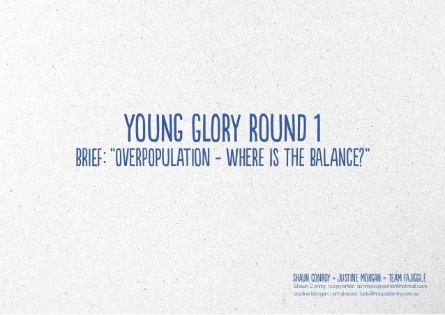 """YOUNG GLORY Round 1Brief: """"Overpopulation - where is the balance?""""                                  Shaun Conroy + Justine..."""