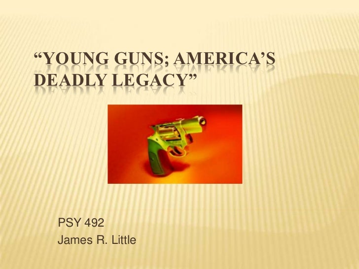 """Young Guns; America's Deadly Legacy"" <br />PSY 492<br />James R. Little<br />"