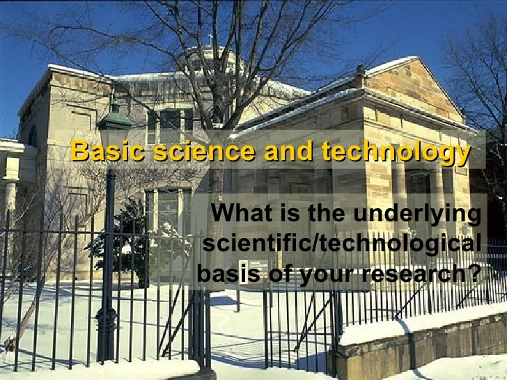 Basic science and technology What is the underlying scientific/technological basis of your research?
