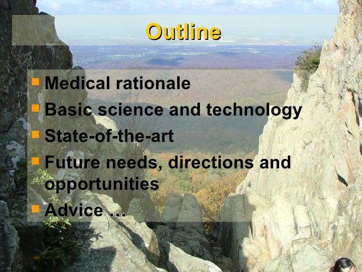 Outline <ul><li>Medical rationale </li></ul><ul><li>Basic science and technology </li></ul><ul><li>State-of-the-art </li><...