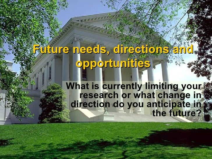 Future needs, directions and opportunities What is currently limiting your research or what change in direction do you ant...