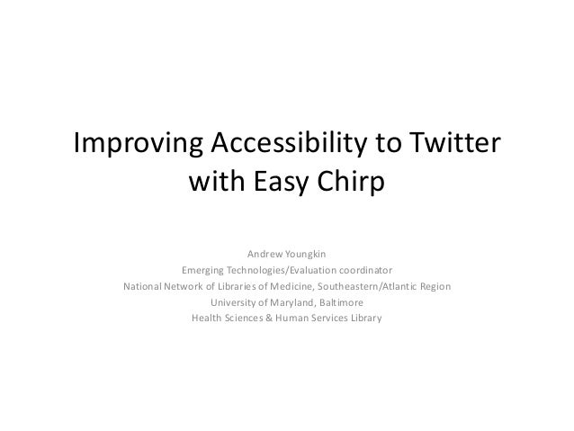 Improving Accessibility to Twitterwith Easy ChirpAndrew YoungkinEmerging Technologies/Evaluation coordinatorNational Netwo...