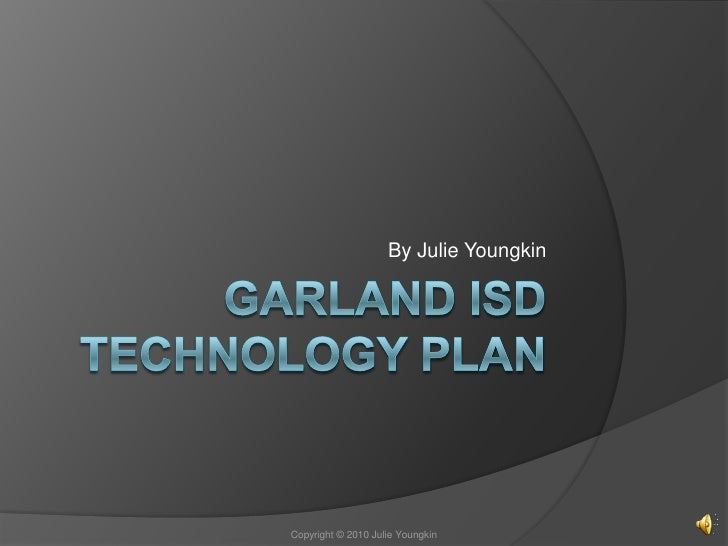 Garland ISD Technology Plan<br />By Julie Youngkin<br />Copyright © 2010 Julie Youngkin<br />