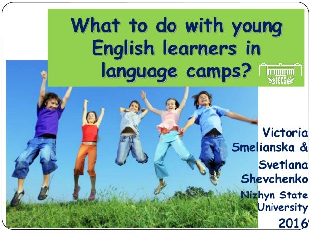 What to do with young English learners in language camps? Victoria Smelianska & Svetlana Shevchenko Nizhyn State Universit...