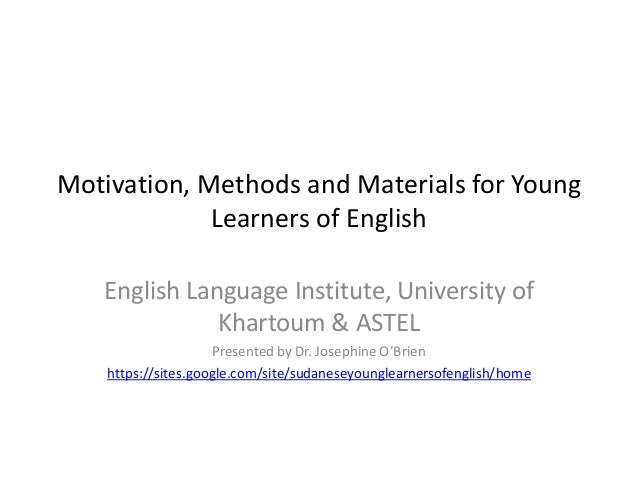 Motivation, Methods and Materials for Young Learners of English English Language Institute, University of Khartoum & ASTEL...