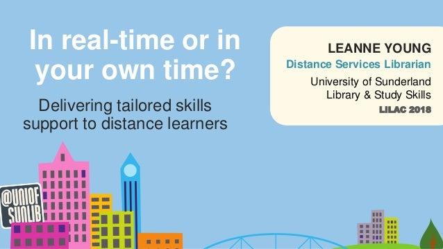 In real-time or in your own time? Delivering tailored skills support to distance learners LILAC 2018 University of Sunderl...