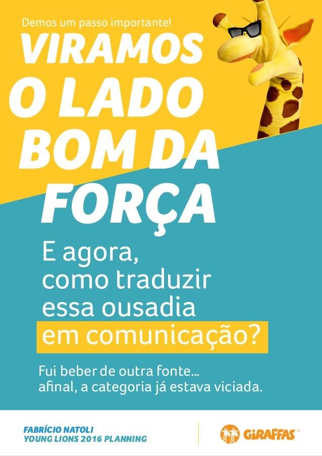 FABRÍCIO NATOLI YOUNG LIONS 2016 PLANNING VIRAMOS O LADO BOM DA FORÇA E agora, como traduzir essa ousadia em comunicação? ...
