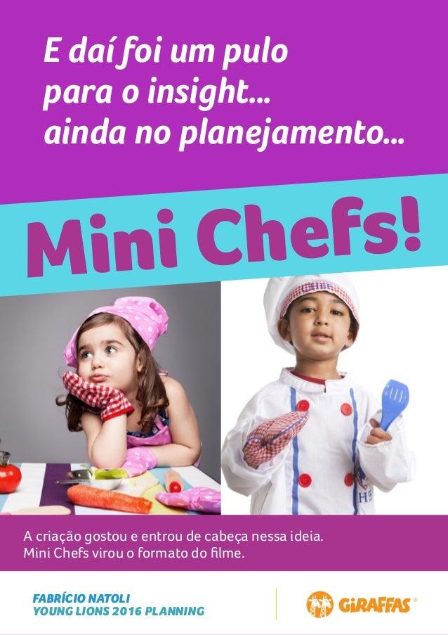 FABRÍCIO NATOLI YOUNG LIONS 2016 PLANNING E daí foi um pulo para o insight… ainda no planejamento… Mini Chefs! A criação g...