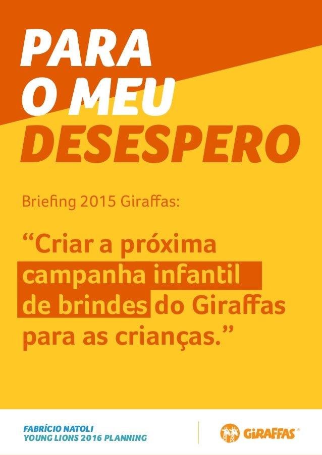"""FABRÍCIO NATOLI YOUNG LIONS 2016 PLANNING PARA O MEU DESESPERO Briefing 2015 Giraffas: """"Criar a próxima campanha infantil de..."""