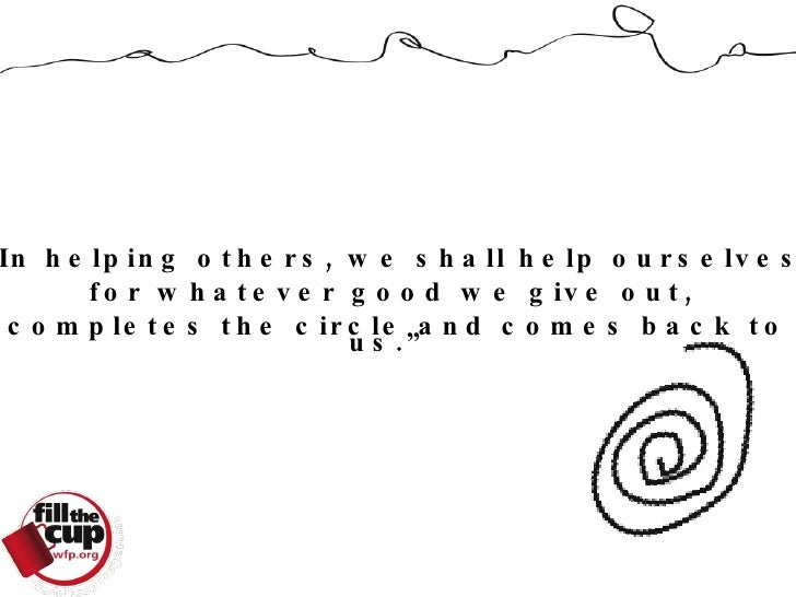 """"""" In helping others, we shall help ourselves,  for whatever good we give out,  completes the circle and comes back to us."""""""