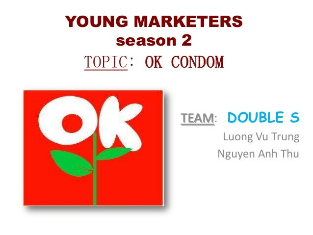 YOUNG MARKETERS season 2  TOPIC: OK CONDOM TEAM: DOUBLE S Luong Vu Trung Nguyen Anh Thu