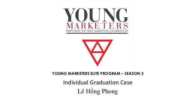 YOUNG MARKETERS ELITE PROGRAM – SEASON 3 Individual Graduation Case Lê Hồng Phong