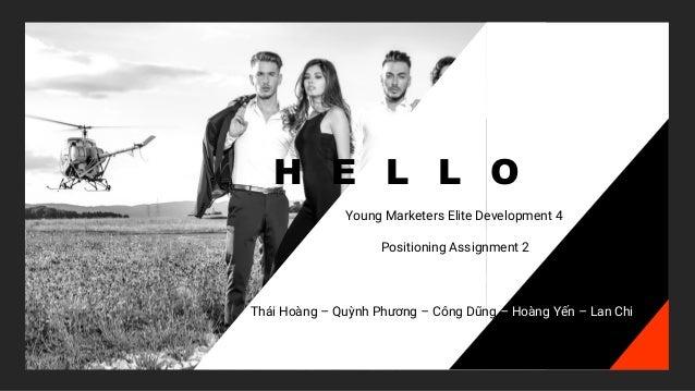 H E L L O Young Marketers Elite Development 4 Positioning Assignment 2 Thái Hoàng – Quỳnh Phương – Công Dũng – Hoàng Yến –...