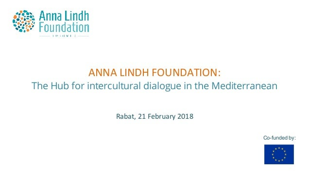 ANNALINDHFOUNDATION: The Hub for intercultural dialogue in the Mediterranean Co-funded by: Rabat,21February2018
