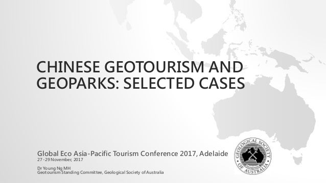 CHINESE GEOTOURISM AND GEOPARKS: SELECTED CASES Global Eco Asia-Pacific Tourism Conference 2017, Adelaide 27 -29 November,...
