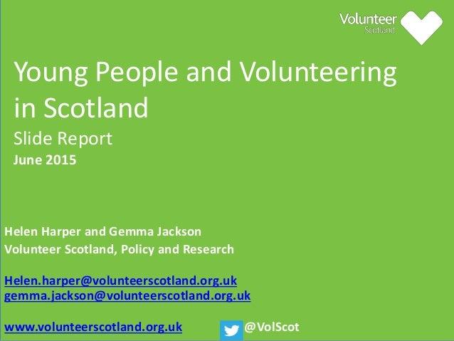 Young People and Volunteering in Scotland Slide Report June 2015 Helen Harper and Gemma Jackson Volunteer Scotland, Policy...